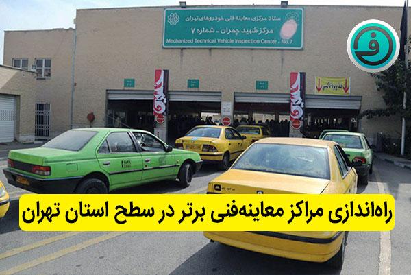 راهاندازی مراکز معاینهفنی برتر در سطح استان تهران